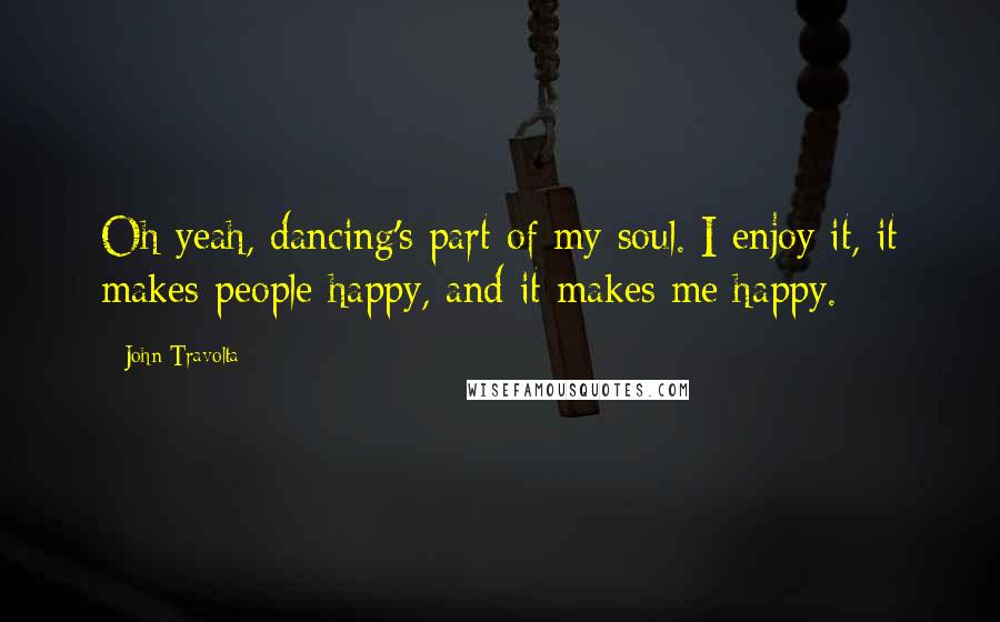 John Travolta quotes: Oh yeah, dancing's part of my soul. I enjoy it, it makes people happy, and it makes me happy.
