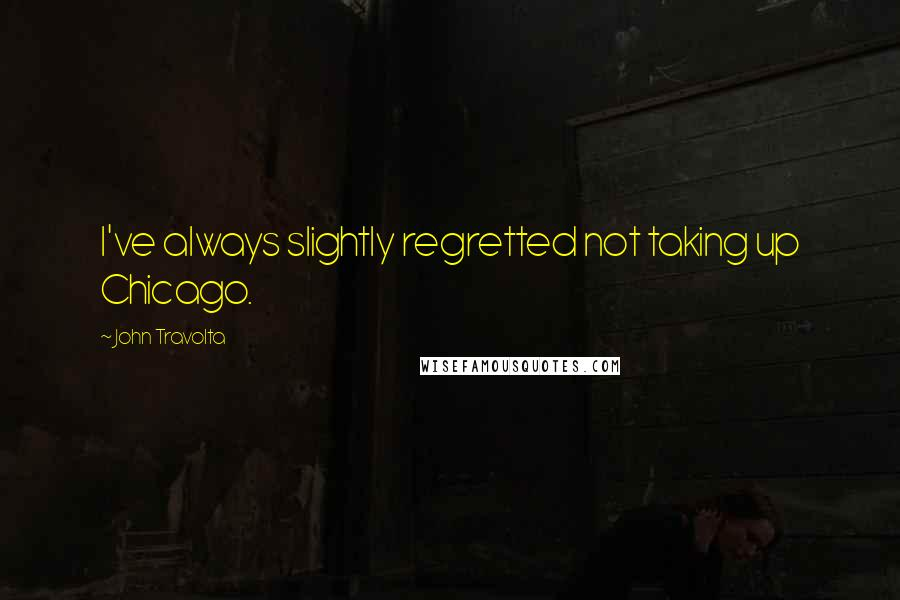 John Travolta quotes: I've always slightly regretted not taking up Chicago.