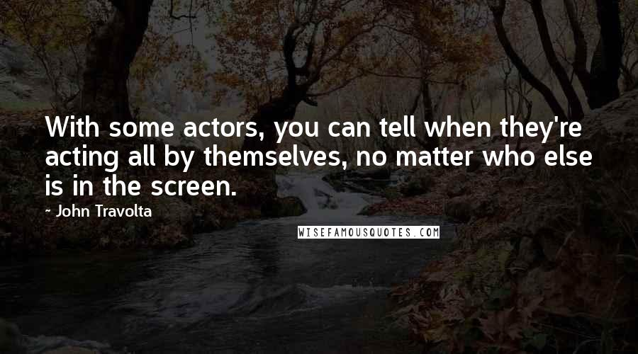 John Travolta quotes: With some actors, you can tell when they're acting all by themselves, no matter who else is in the screen.