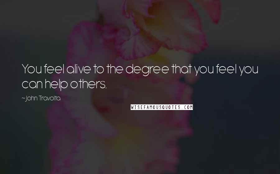 John Travolta quotes: You feel alive to the degree that you feel you can help others.