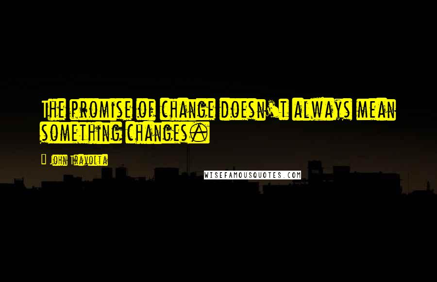 John Travolta quotes: The promise of change doesn't always mean something changes.