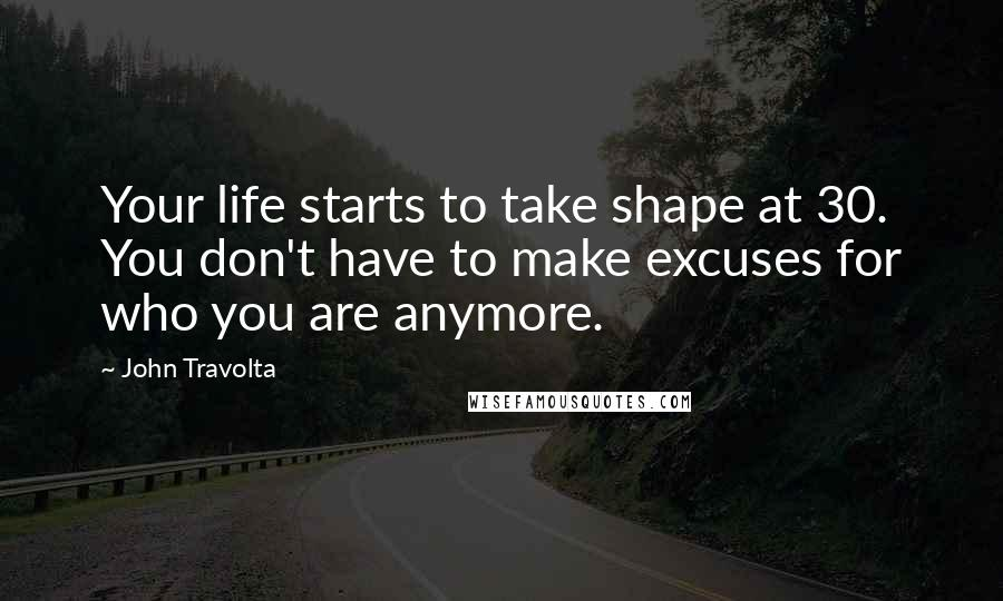 John Travolta quotes: Your life starts to take shape at 30. You don't have to make excuses for who you are anymore.