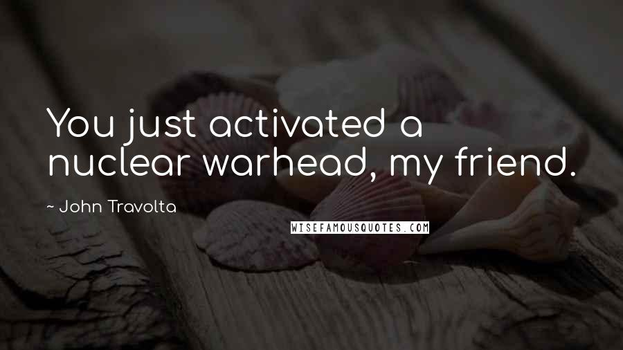 John Travolta quotes: You just activated a nuclear warhead, my friend.