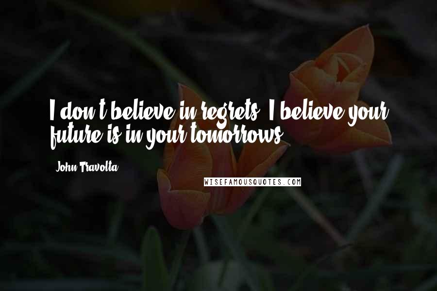 John Travolta quotes: I don't believe in regrets; I believe your future is in your tomorrows.