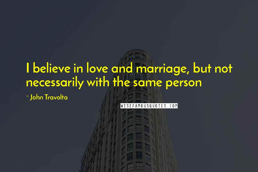 John Travolta quotes: I believe in love and marriage, but not necessarily with the same person