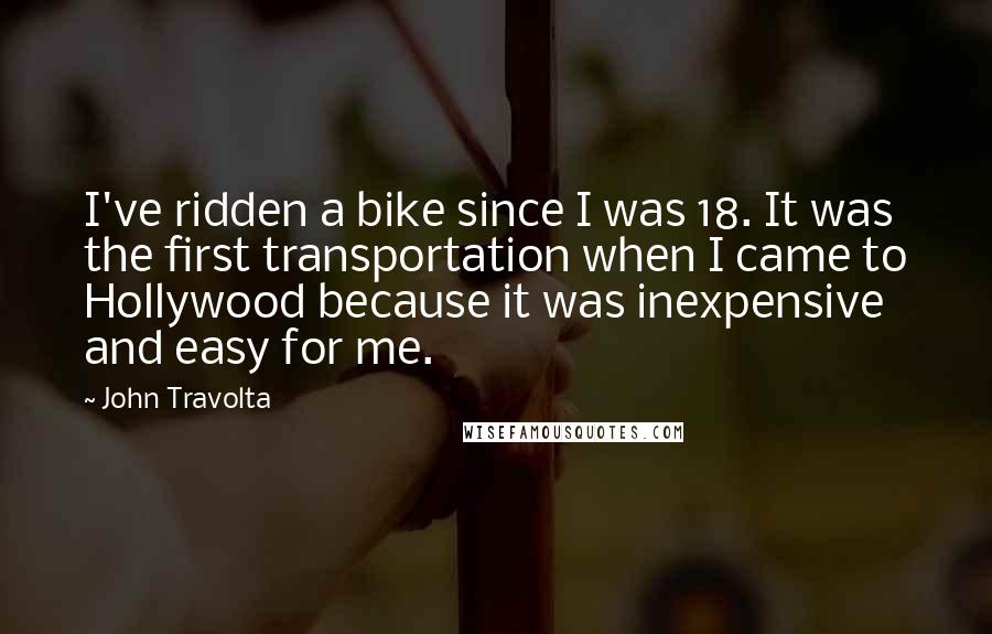 John Travolta quotes: I've ridden a bike since I was 18. It was the first transportation when I came to Hollywood because it was inexpensive and easy for me.
