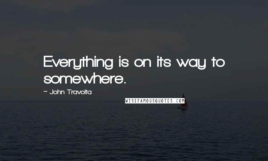 John Travolta quotes: Everything is on its way to somewhere.