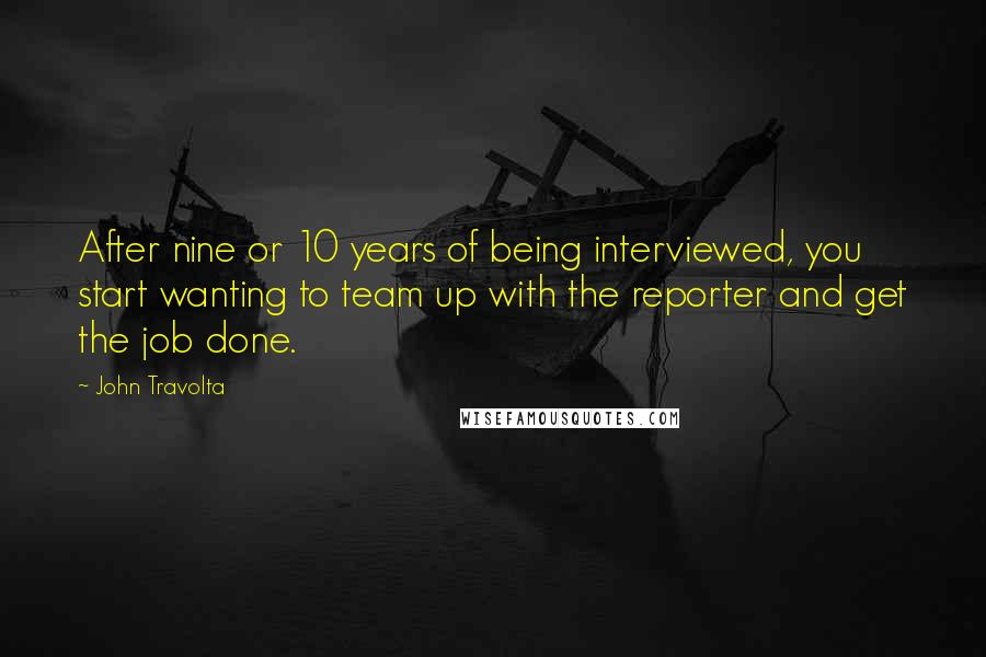 John Travolta quotes: After nine or 10 years of being interviewed, you start wanting to team up with the reporter and get the job done.