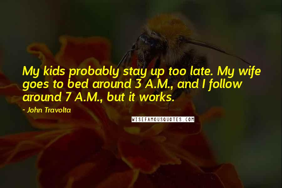 John Travolta quotes: My kids probably stay up too late. My wife goes to bed around 3 A.M., and I follow around 7 A.M., but it works.