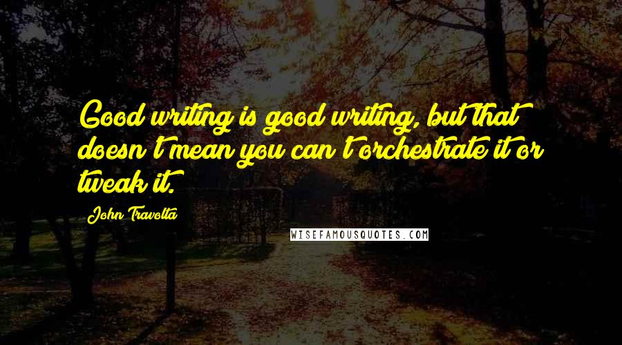 John Travolta quotes: Good writing is good writing, but that doesn't mean you can't orchestrate it or tweak it.