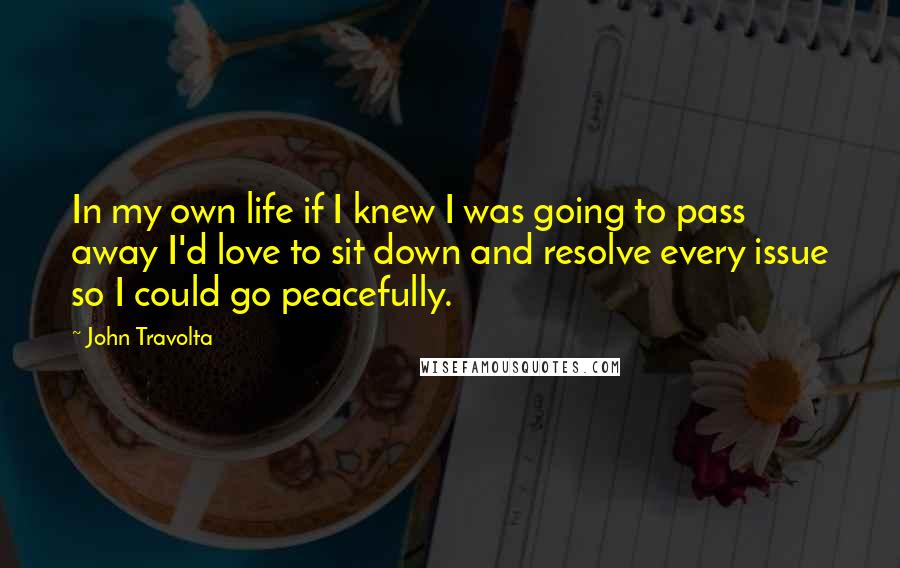 John Travolta quotes: In my own life if I knew I was going to pass away I'd love to sit down and resolve every issue so I could go peacefully.