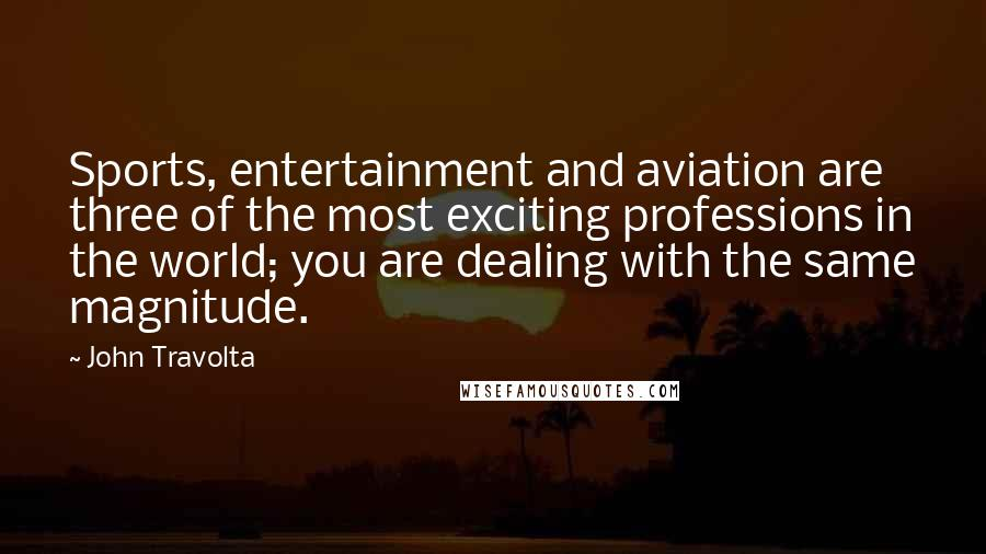 John Travolta quotes: Sports, entertainment and aviation are three of the most exciting professions in the world; you are dealing with the same magnitude.