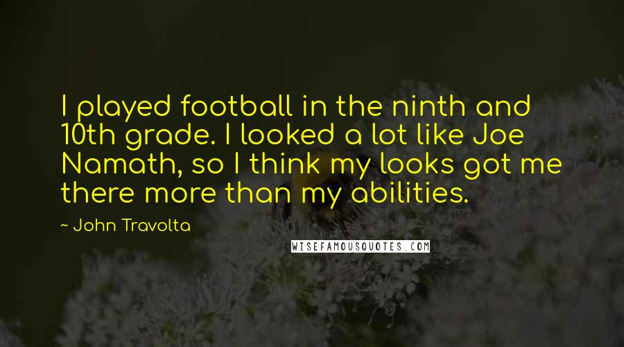 John Travolta quotes: I played football in the ninth and 10th grade. I looked a lot like Joe Namath, so I think my looks got me there more than my abilities.