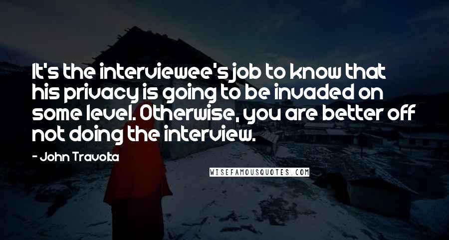 John Travolta quotes: It's the interviewee's job to know that his privacy is going to be invaded on some level. Otherwise, you are better off not doing the interview.