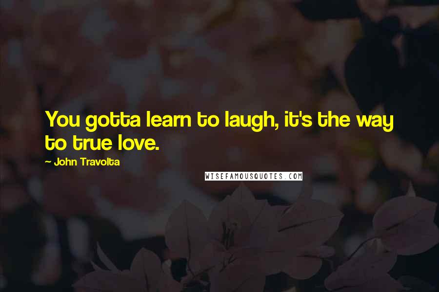 John Travolta quotes: You gotta learn to laugh, it's the way to true love.
