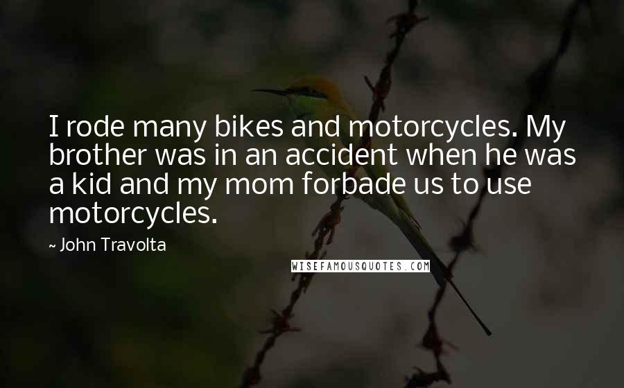 John Travolta quotes: I rode many bikes and motorcycles. My brother was in an accident when he was a kid and my mom forbade us to use motorcycles.