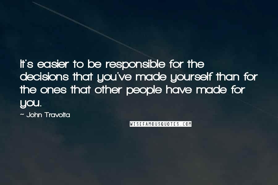 John Travolta quotes: It's easier to be responsible for the decisions that you've made yourself than for the ones that other people have made for you.