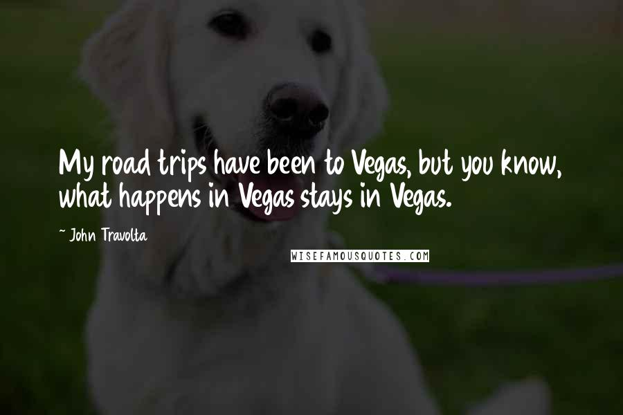John Travolta quotes: My road trips have been to Vegas, but you know, what happens in Vegas stays in Vegas.