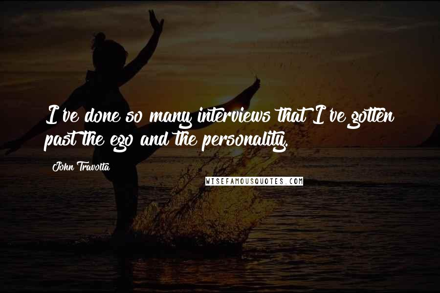 John Travolta quotes: I've done so many interviews that I've gotten past the ego and the personality.
