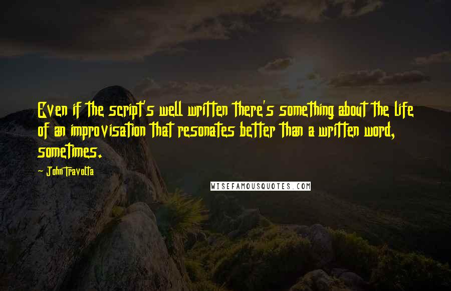 John Travolta quotes: Even if the script's well written there's something about the life of an improvisation that resonates better than a written word, sometimes.