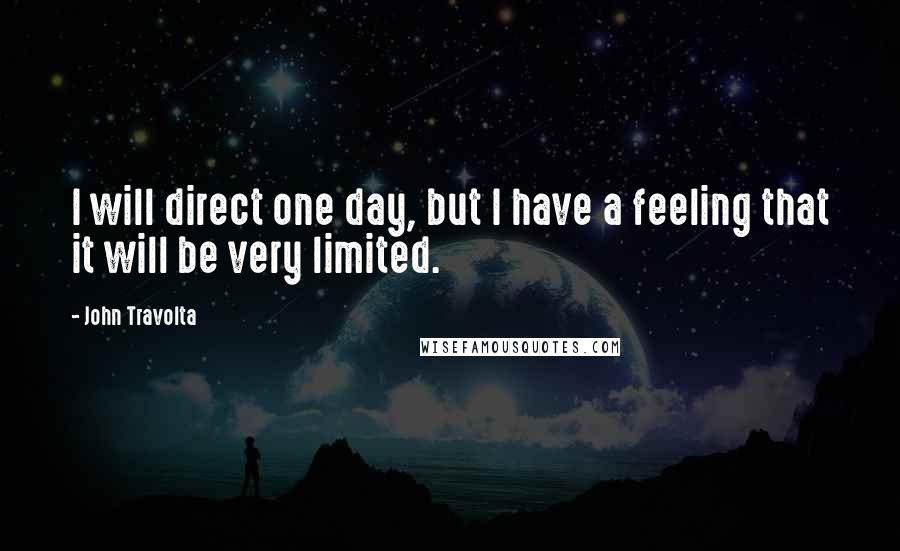John Travolta quotes: I will direct one day, but I have a feeling that it will be very limited.