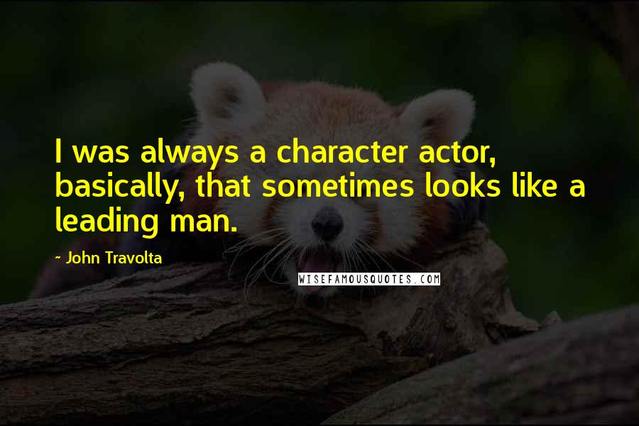 John Travolta quotes: I was always a character actor, basically, that sometimes looks like a leading man.