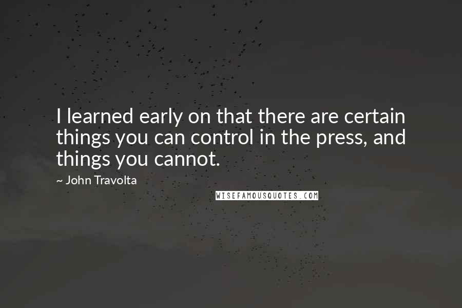 John Travolta quotes: I learned early on that there are certain things you can control in the press, and things you cannot.