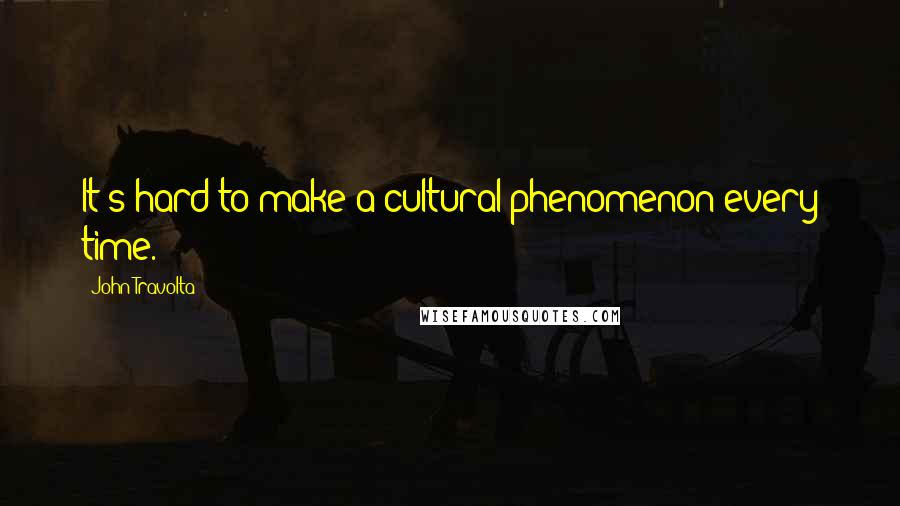 John Travolta quotes: It's hard to make a cultural phenomenon every time.