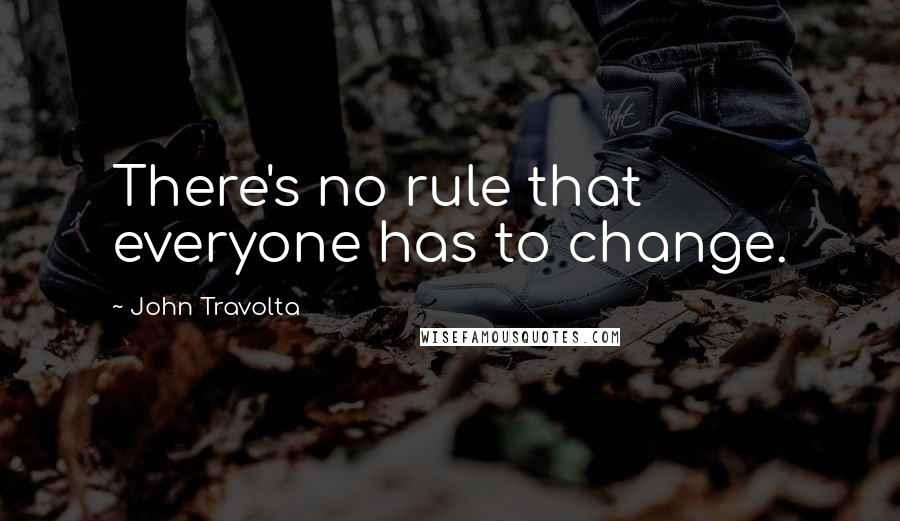 John Travolta quotes: There's no rule that everyone has to change.