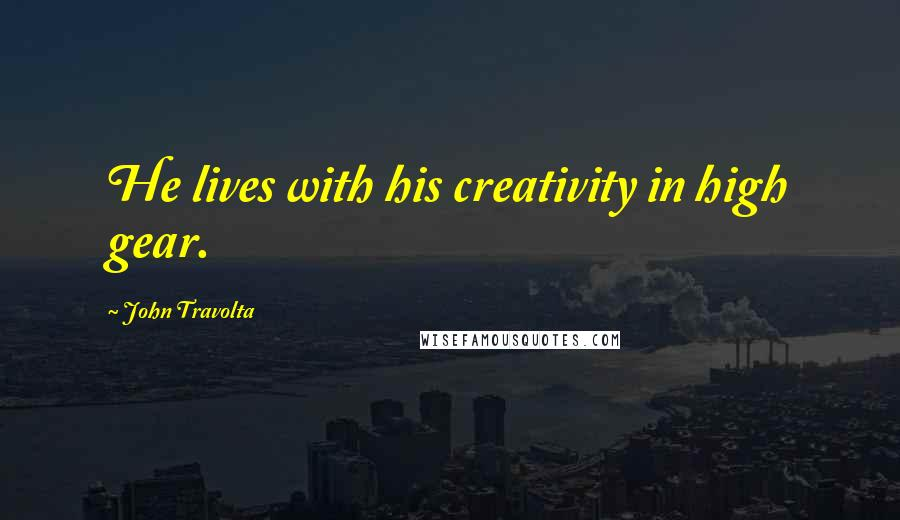 John Travolta quotes: He lives with his creativity in high gear.