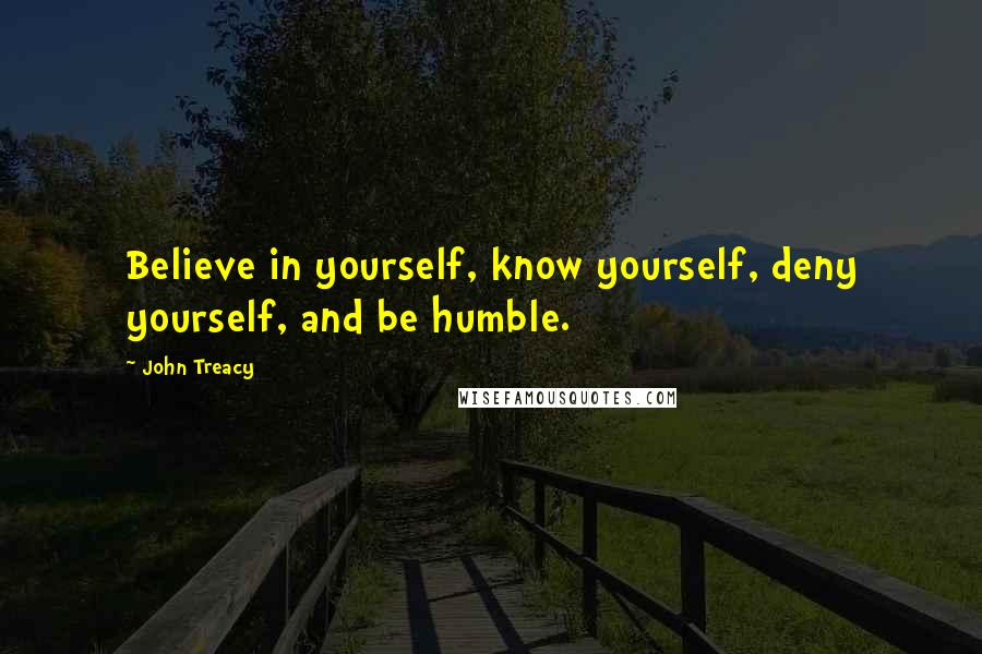 John Treacy quotes: Believe in yourself, know yourself, deny yourself, and be humble.