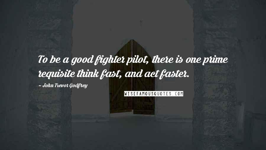 John Trevor Godfrey quotes: To be a good fighter pilot, there is one prime requisite think fast, and act faster.