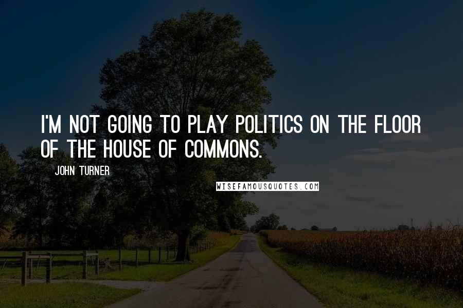 John Turner quotes: I'm not going to play politics on the floor of the House of Commons.