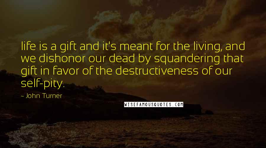 John Turner quotes: life is a gift and it's meant for the living, and we dishonor our dead by squandering that gift in favor of the destructiveness of our self-pity.