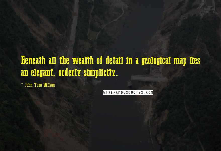 John Tuzo Wilson quotes: Beneath all the wealth of detail in a geological map lies an elegant, orderly simplicity.