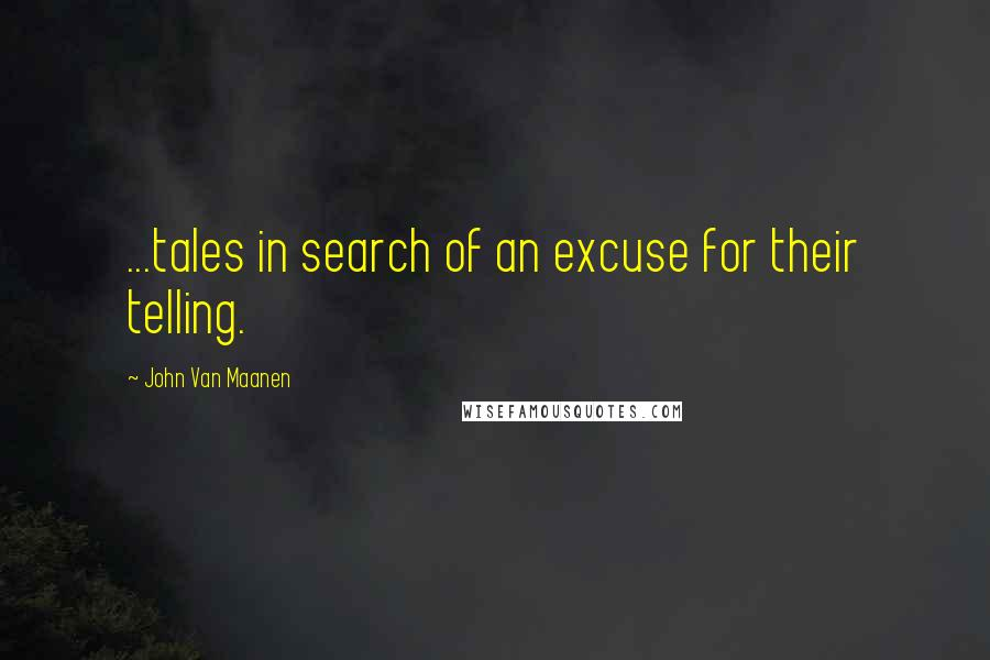 John Van Maanen quotes: ...tales in search of an excuse for their telling.