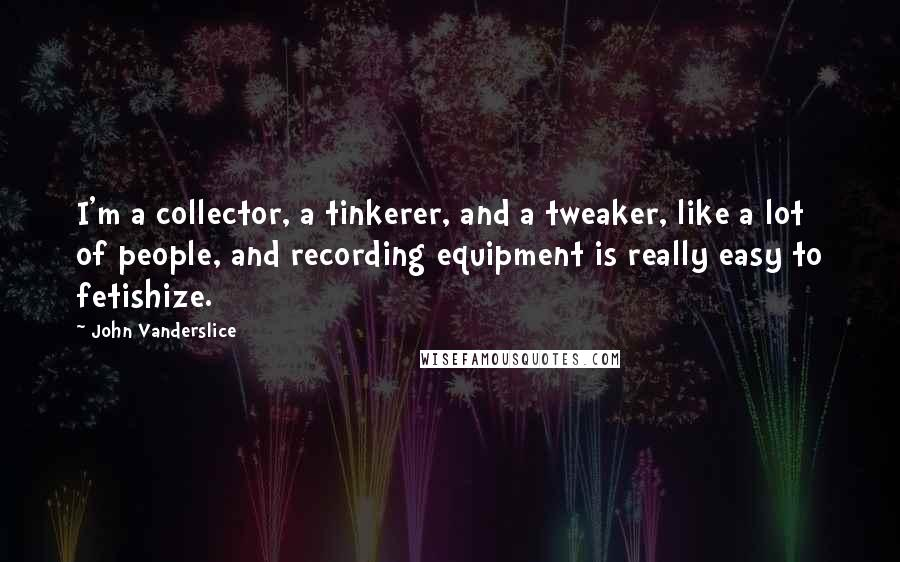 John Vanderslice quotes: I'm a collector, a tinkerer, and a tweaker, like a lot of people, and recording equipment is really easy to fetishize.