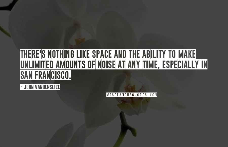 John Vanderslice quotes: There's nothing like space and the ability to make unlimited amounts of noise at any time, especially in San Francisco.