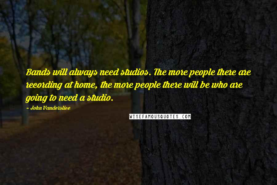 John Vanderslice quotes: Bands will always need studios. The more people there are recording at home, the more people there will be who are going to need a studio.