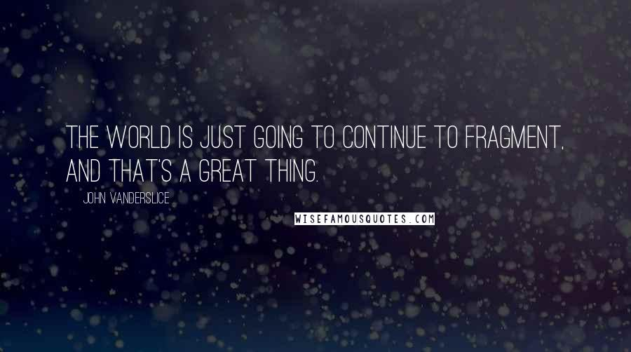 John Vanderslice quotes: The world is just going to continue to fragment, and that's a great thing.
