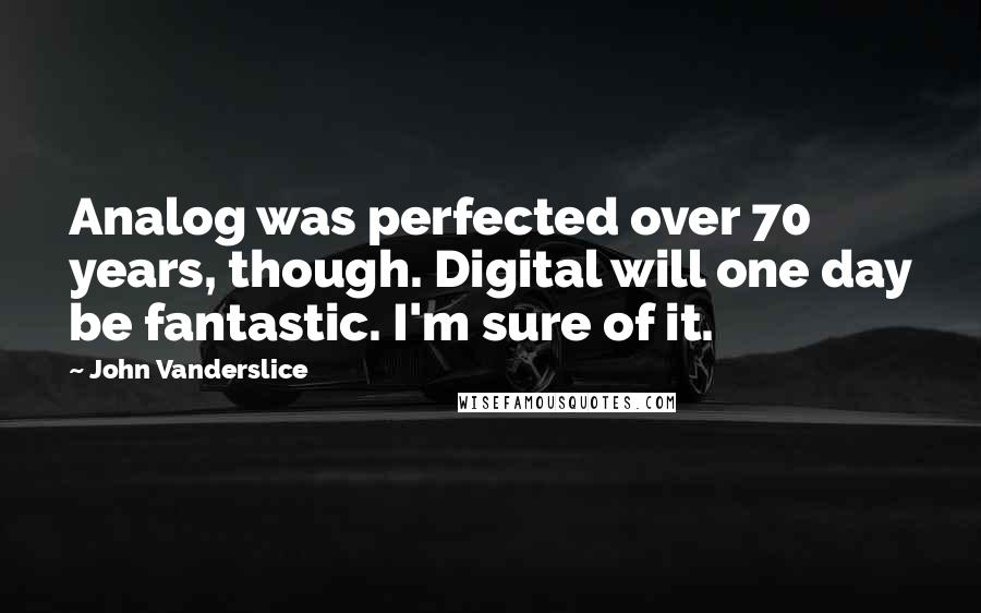 John Vanderslice quotes: Analog was perfected over 70 years, though. Digital will one day be fantastic. I'm sure of it.