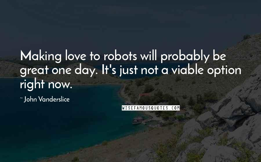 John Vanderslice quotes: Making love to robots will probably be great one day. It's just not a viable option right now.