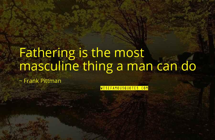 John Varley Quotes By Frank Pittman: Fathering is the most masculine thing a man