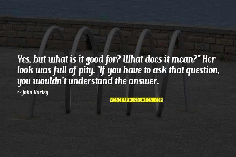 John Varley Quotes By John Varley: Yes, but what is it good for? What