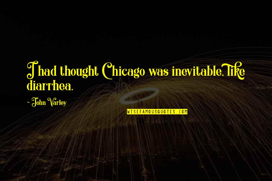 John Varley Quotes By John Varley: I had thought Chicago was inevitable, like diarrhea.