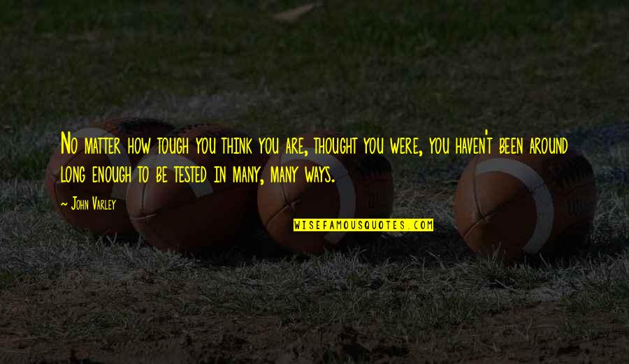 John Varley Quotes By John Varley: No matter how tough you think you are,