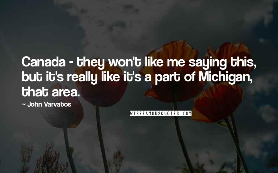 John Varvatos quotes: Canada - they won't like me saying this, but it's really like it's a part of Michigan, that area.