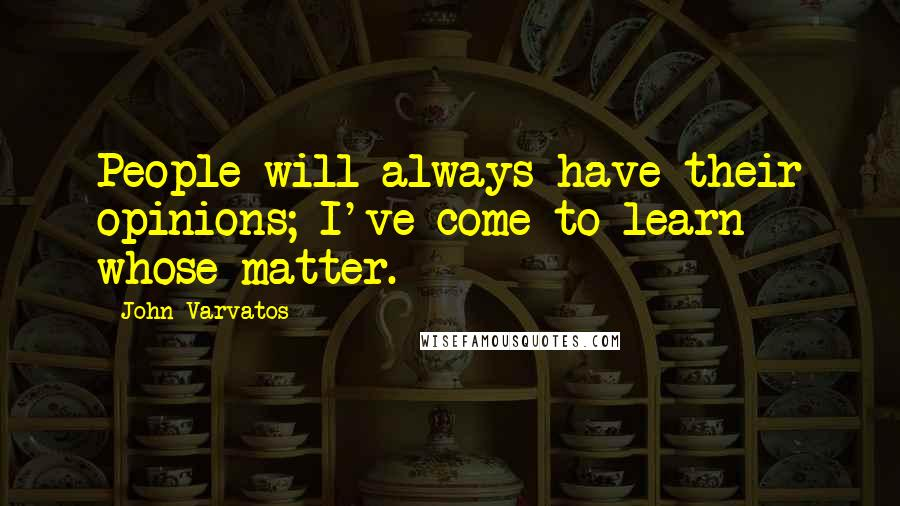 John Varvatos quotes: People will always have their opinions; I've come to learn whose matter.
