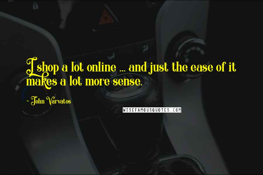 John Varvatos quotes: I shop a lot online ... and just the ease of it makes a lot more sense.