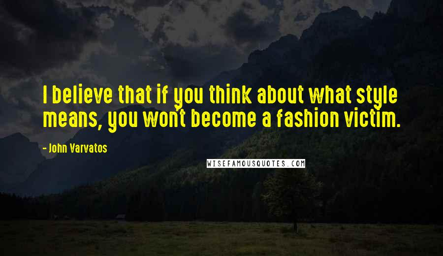 John Varvatos quotes: I believe that if you think about what style means, you won't become a fashion victim.